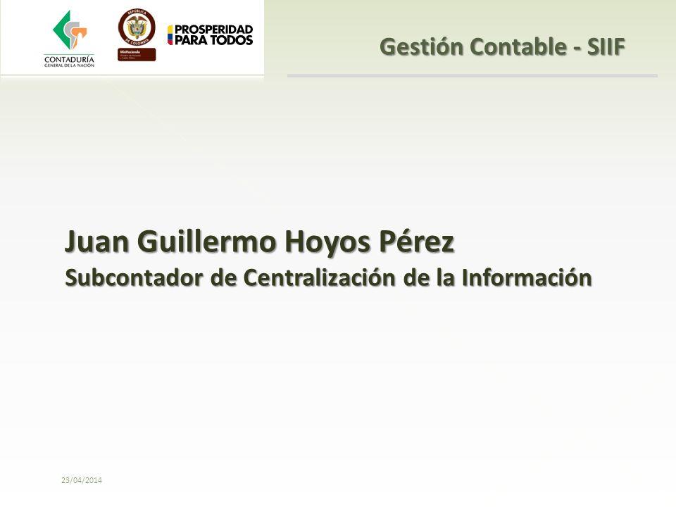 23/04/2014 Juan Guillermo Hoyos Pérez Subcontador de Centralización de la Información Gestión Contable - SIIF
