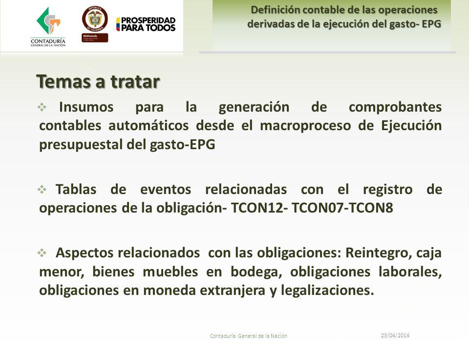 23/04/2014 Contaduría General de la Nación Temas a tratar Insumos para la generación de comprobantes contables automáticos desde el macroproceso de Ej