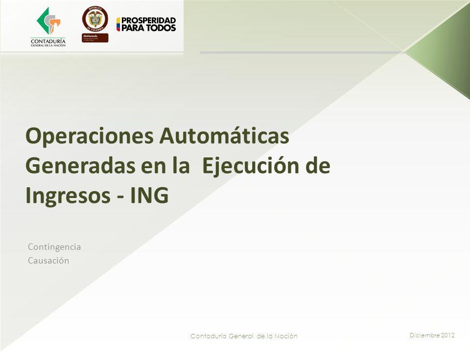 Contaduría General de la Nación Operaciones Automáticas Generadas en la Ejecución de Ingresos - ING Contingencia Causación Diciembre 2012