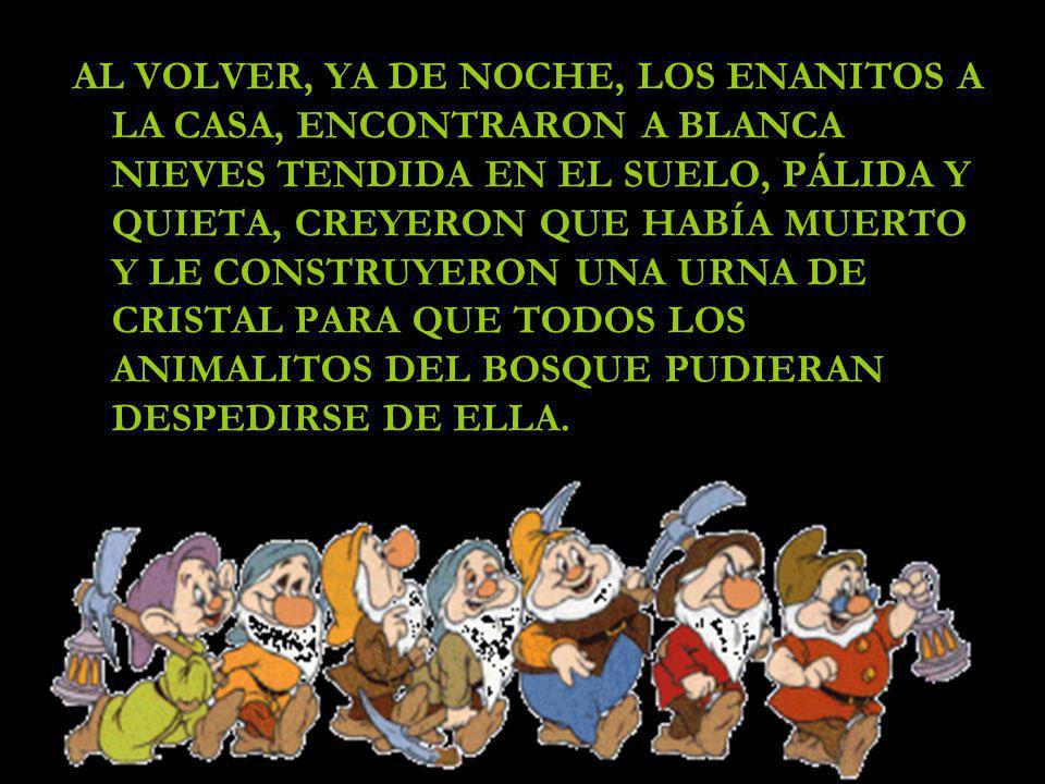 AL VOLVER, YA DE NOCHE, LOS ENANITOS A LA CASA, ENCONTRARON A BLANCA NIEVES TENDIDA EN EL SUELO, PÁLIDA Y QUIETA, CREYERON QUE HABÍA MUERTO Y LE CONST