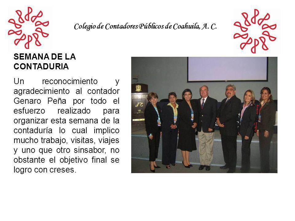Colegio de Contadores Públicos de Coahuila, A. C. SEMANA DE LA CONTADURIA Un reconocimiento y agradecimiento al contador Genaro Peña por todo el esfue