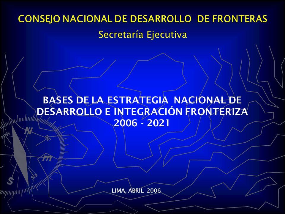 CONSEJO NACIONAL DE DESARROLLO DE FRONTERAS BASES DE LA ESTRATEGIA NACIONAL DE DESARROLLO E INTEGRACIÓN FRONTERIZA 2006 - 2021 LIMA, ABRIL 2006 Secretaría Ejecutiva