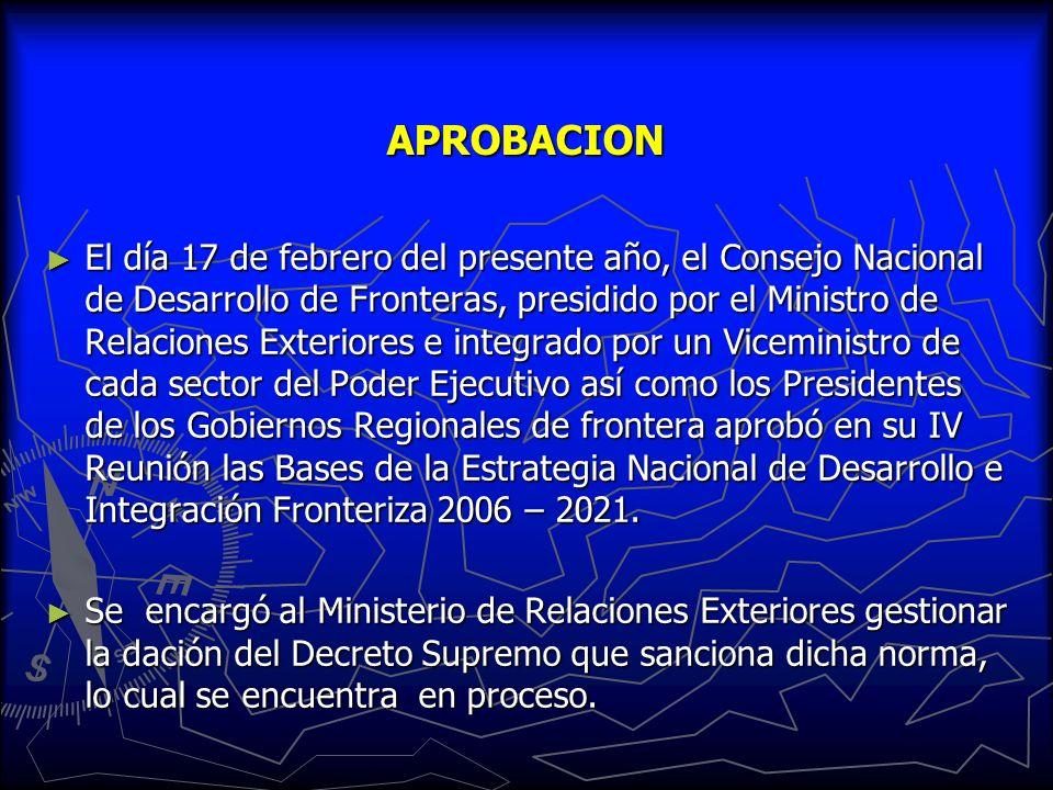 APROBACION El día 17 de febrero del presente año, el Consejo Nacional de Desarrollo de Fronteras, presidido por el Ministro de Relaciones Exteriores e integrado por un Viceministro de cada sector del Poder Ejecutivo así como los Presidentes de los Gobiernos Regionales de frontera aprobó en su IV Reunión las Bases de la Estrategia Nacional de Desarrollo e Integración Fronteriza 2006 – 2021.
