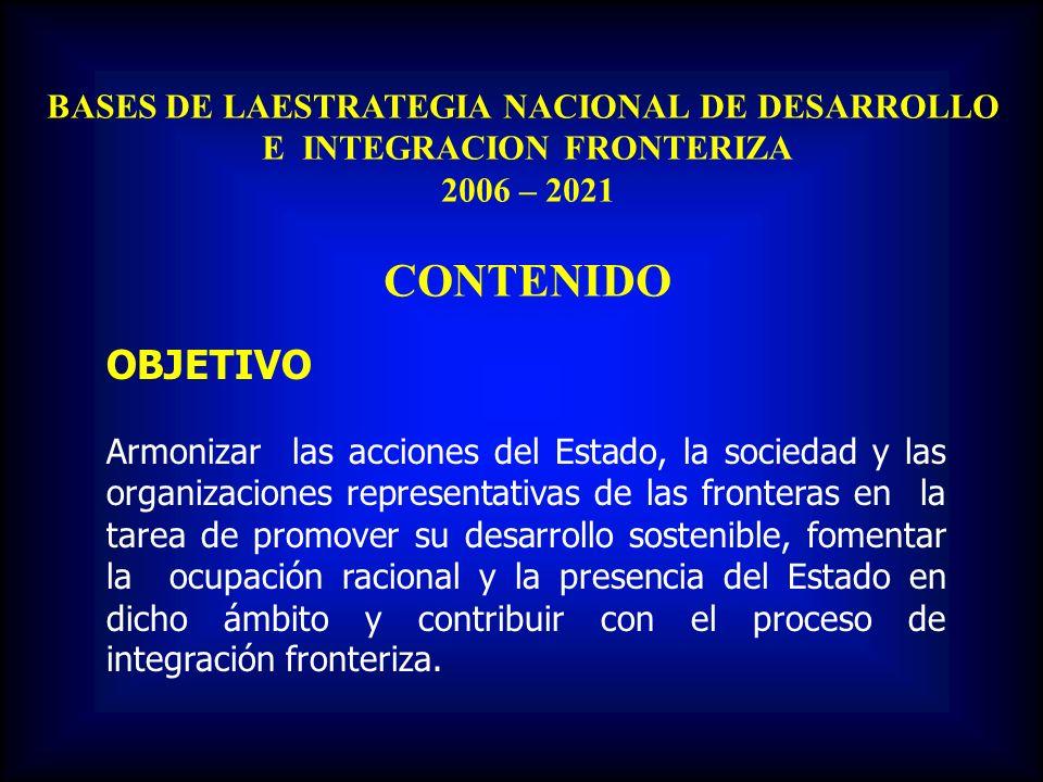 BASES DE LAESTRATEGIA NACIONAL DE DESARROLLO E INTEGRACION FRONTERIZA 2006 – 2021 CONTENIDO OBJETIVO Armonizar las acciones del Estado, la sociedad y