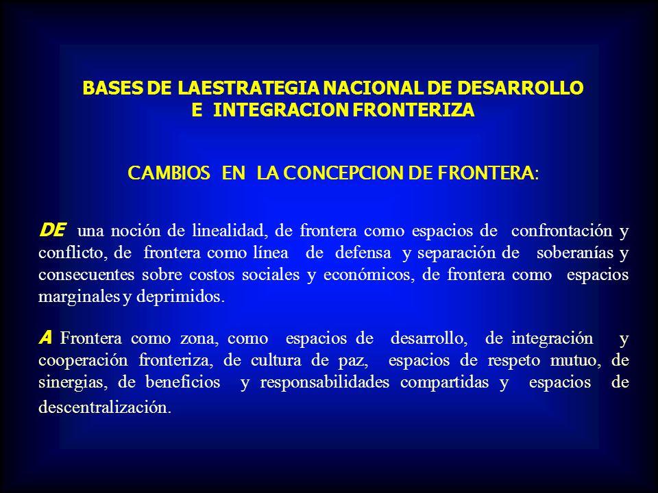 BASES DE LAESTRATEGIA NACIONAL DE DESARROLLO E INTEGRACION FRONTERIZA CAMBIOS EN LA CONCEPCION DE FRONTERA: DE una noción de linealidad, de frontera c