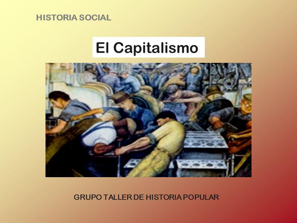 HISTORIA SOCIAL El Capitalismo GRUPO TALLER DE HISTORIA POPULAR