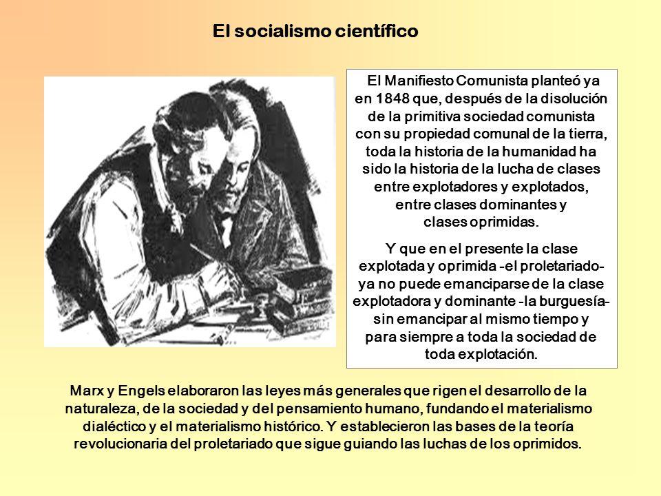El socialismo científico El Manifiesto Comunista planteó ya en 1848 que, después de la disolución de la primitiva sociedad comunista con su propiedad comunal de la tierra, toda la historia de la humanidad ha sido la historia de la lucha de clases entre explotadores y explotados, entre clases dominantes y clases oprimidas.
