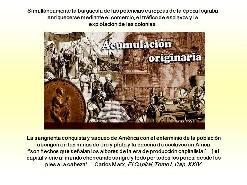 Simultáneamente la burguesía de las potencias europeas de la época lograba enriquecerse mediante el comercio, el tráfico de esclavos y la explotación de las colonias.