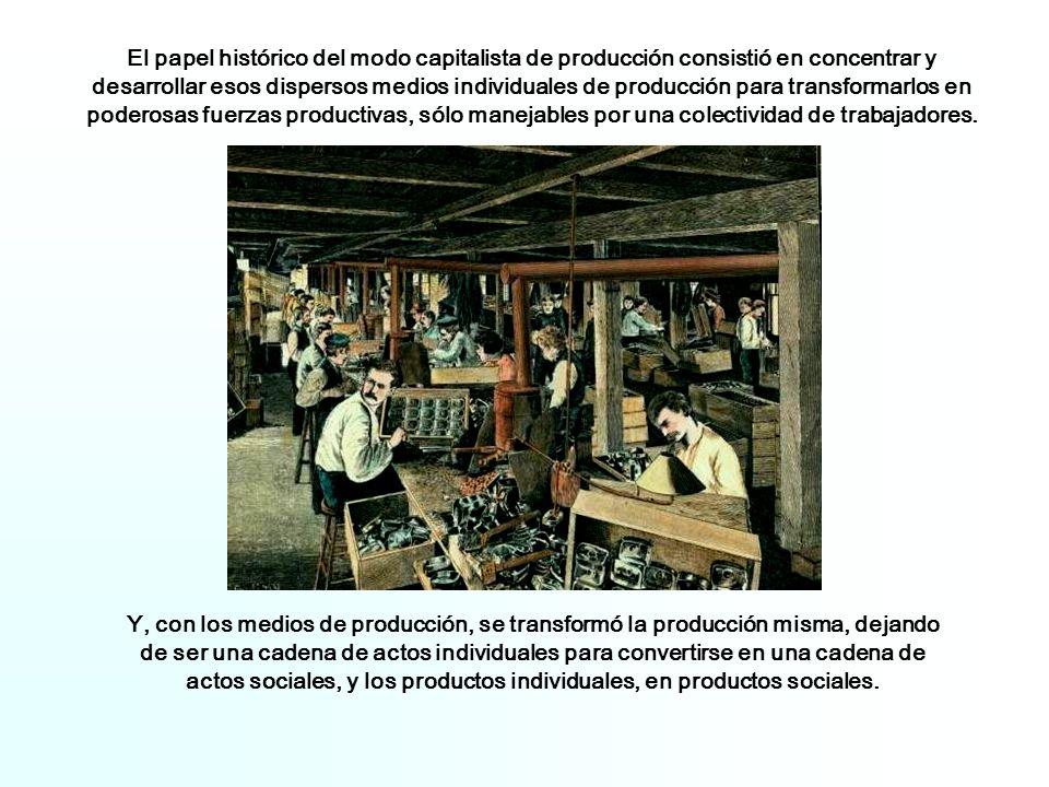 Y, con los medios de producción, se transformó la producción misma, dejando de ser una cadena de actos individuales para convertirse en una cadena de actos sociales, y los productos individuales, en productos sociales.