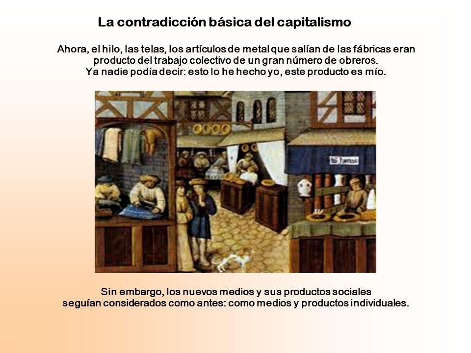Esta contradicción entre la producción social y la apropiación capitalista es la contradicción básica del capitalismo, que se manifiesta como antagonismo entre el proletariado y la burguesía.