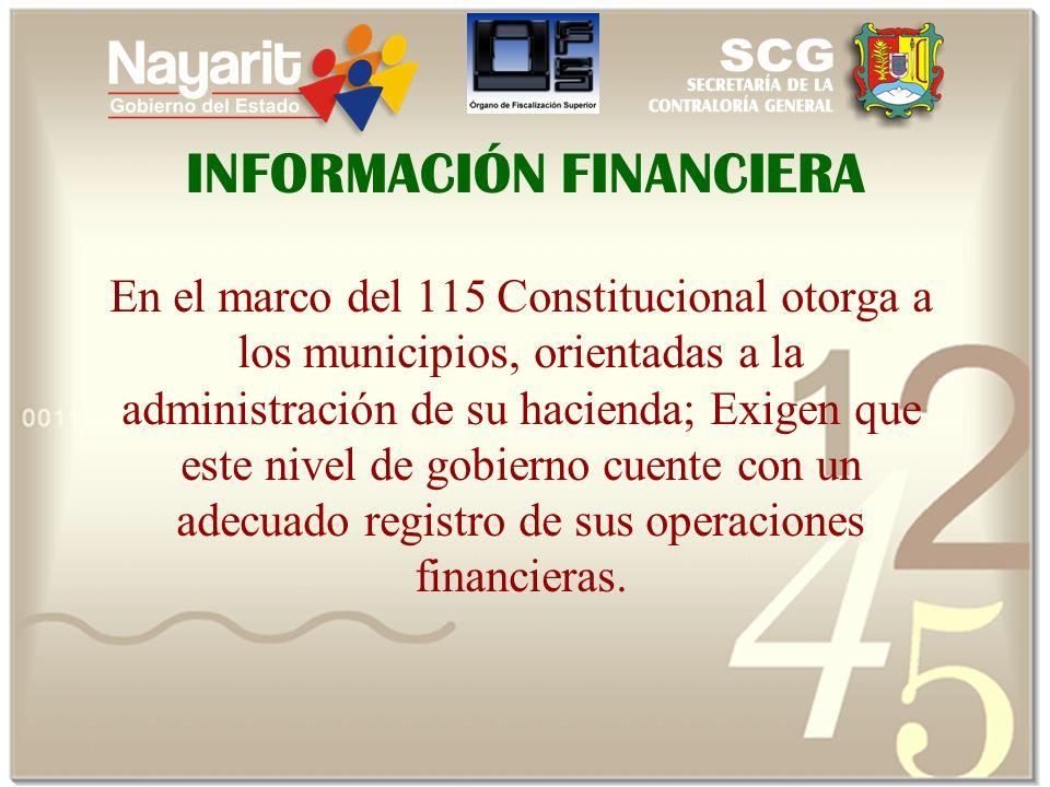 INFORMACIÓN FINANCIERA En el marco del 115 Constitucional otorga a los municipios, orientadas a la administración de su hacienda; Exigen que este nivel de gobierno cuente con un adecuado registro de sus operaciones financieras.