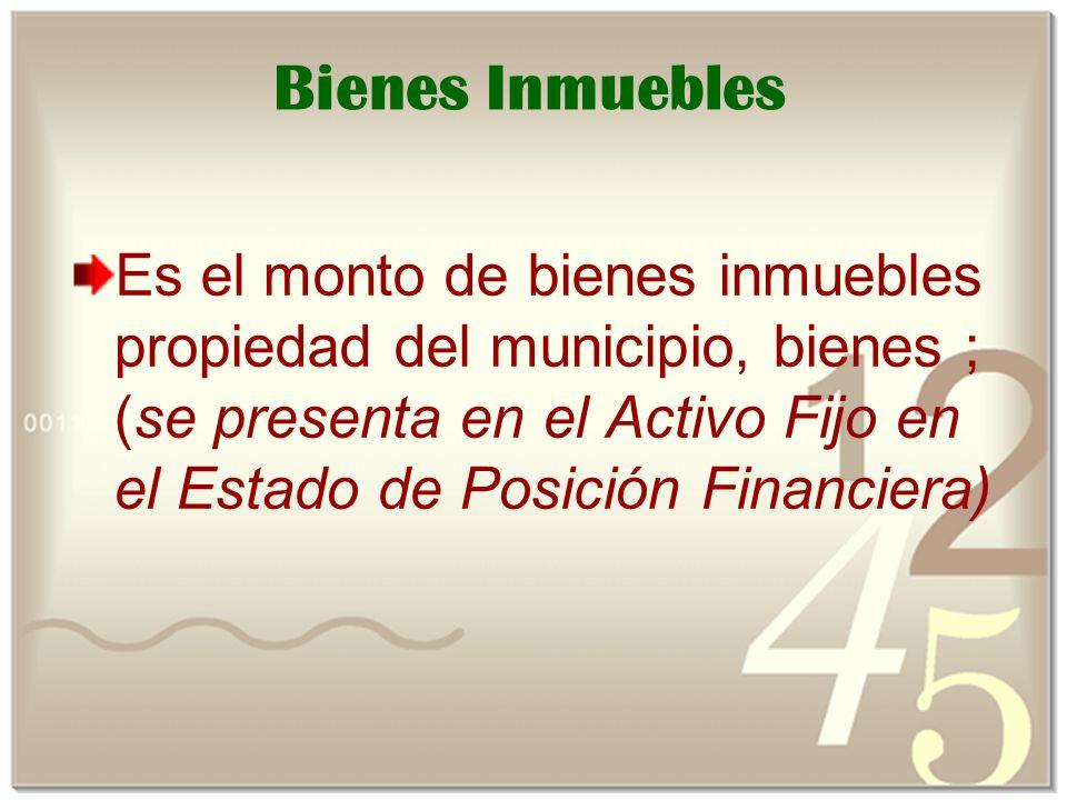 Bienes Inmuebles Es el monto de bienes inmuebles propiedad del municipio, bienes ; (se presenta en el Activo Fijo en el Estado de Posición Financiera)