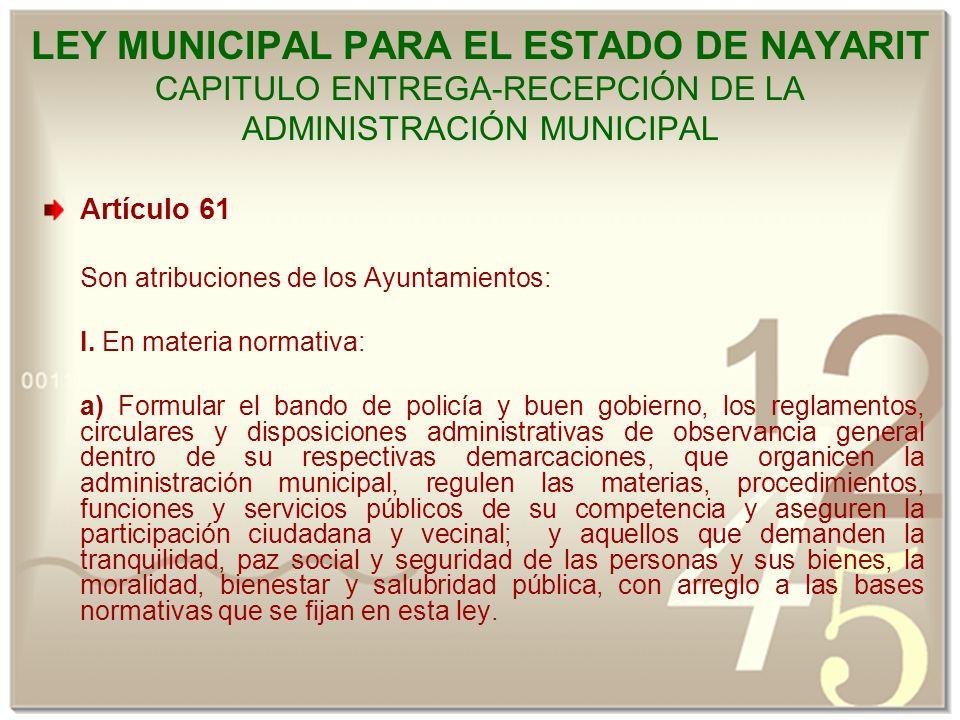 LEY MUNICIPAL PARA EL ESTADO DE NAYARIT CAPITULO ENTREGA-RECEPCIÓN DE LA ADMINISTRACIÓN MUNICIPAL Artículo 61 Son atribuciones de los Ayuntamientos: I.