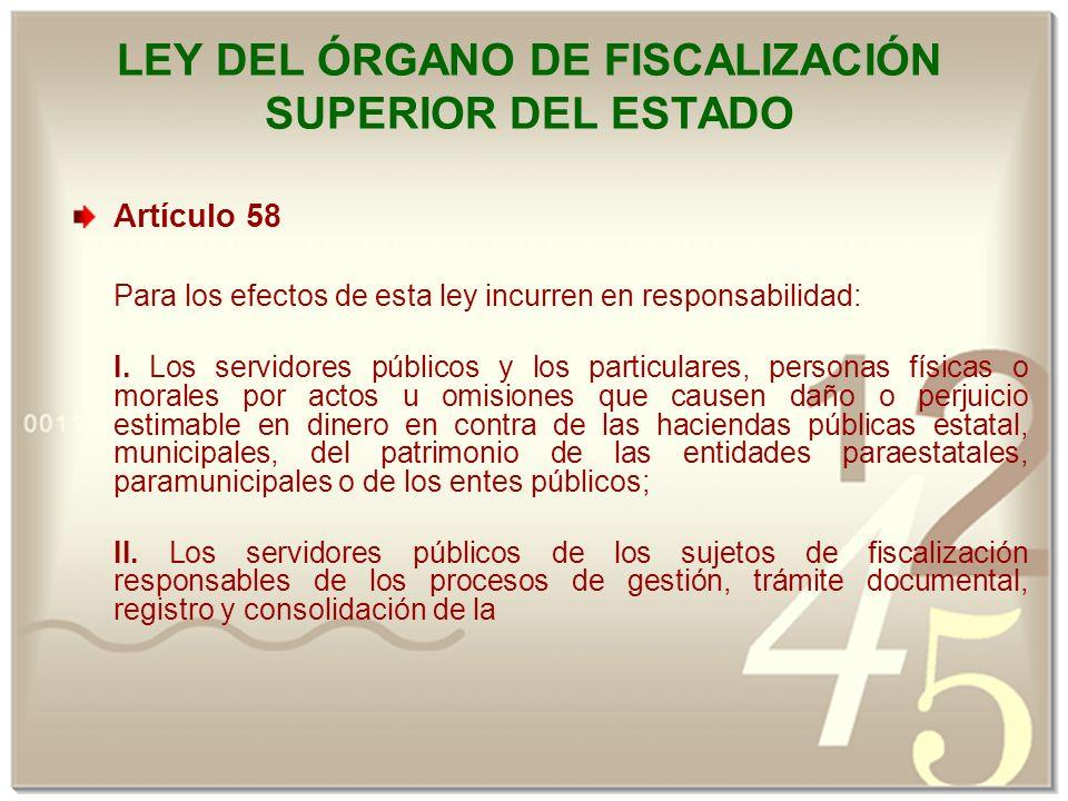 LEY DEL ÓRGANO DE FISCALIZACIÓN SUPERIOR DEL ESTADO Artículo 58 Para los efectos de esta ley incurren en responsabilidad: I.