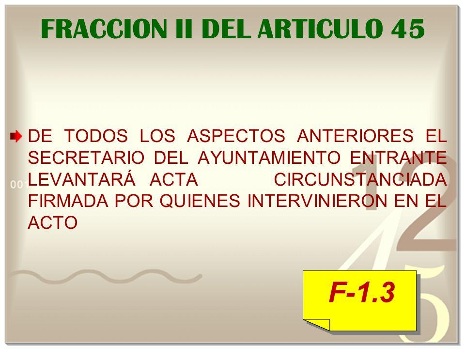 FRACCION II DEL ARTICULO 45 DE TODOS LOS ASPECTOS ANTERIORES EL SECRETARIO DEL AYUNTAMIENTO ENTRANTE LEVANTARÁACTA CIRCUNSTANCIADA FIRMADA POR QUIENES INTERVINIERON EN EL ACTO F-1.3 F-1.3