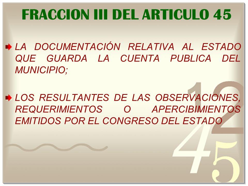 FRACCION III DEL ARTICULO 45 LA DOCUMENTACIÓN RELATIVA AL ESTADO QUE GUARDA LA CUENTA PUBLICA DEL MUNICIPIO; LOS RESULTANTES DE LAS OBSERVACIONES, REQUERIMIENTOS O APERCIBIMIENTOS EMITIDOS POR EL CONGRESO DEL ESTADO