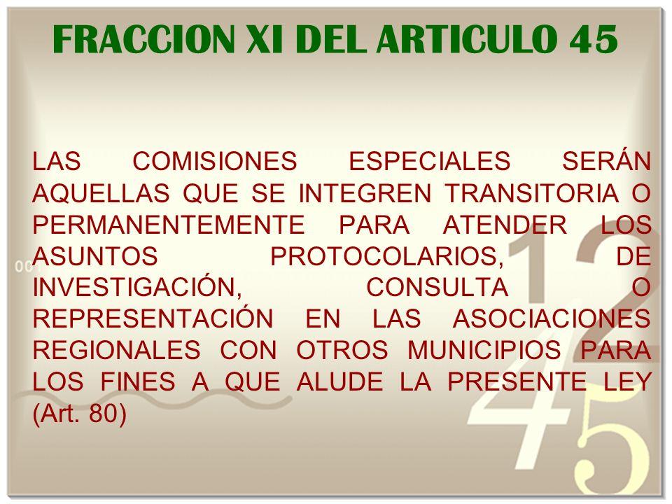 FRACCION XI DEL ARTICULO 45 LAS COMISIONES ESPECIALES SERÁN AQUELLAS QUE SE INTEGREN TRANSITORIA O PERMANENTEMENTE PARA ATENDER LOS ASUNTOS PROTOCOLARIOS, DE INVESTIGACIÓN, CONSULTA O REPRESENTACIÓN EN LAS ASOCIACIONES REGIONALES CON OTROS MUNICIPIOS PARA LOS FINES A QUE ALUDE LA PRESENTE LEY (Art.