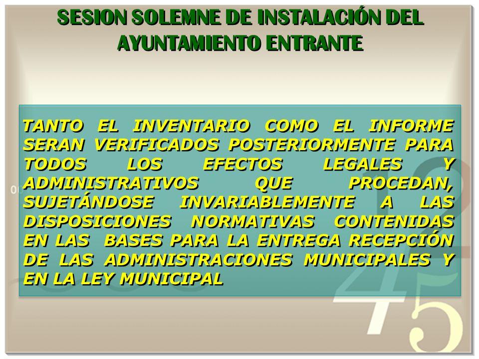 TANTO EL INVENTARIO COMO EL INFORME SERAN VERIFICADOS POSTERIORMENTE PARA TODOS LOS EFECTOS LEGALES Y ADMINISTRATIVOS QUE PROCEDAN, SUJETÁNDOSE INVARIABLEMENTE A LAS DISPOSICIONES NORMATIVAS CONTENIDAS EN LAS BASES PARA LA ENTREGA RECEPCIÓN DE LAS ADMINISTRACIONES MUNICIPALES Y EN LA LEY MUNICIPAL SESION SOLEMNE DE INSTALACIÓN DEL AYUNTAMIENTO ENTRANTE
