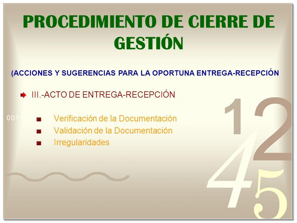 III.-ACTO DE ENTREGA-RECEPCIÓN Verificación de la Documentación Validación de la Documentación Irregularidades PROCEDIMIENTO DE CIERRE DE GESTIÓN (ACCIONES Y SUGERENCIAS PARA LA OPORTUNA ENTREGA-RECEPCIÓN