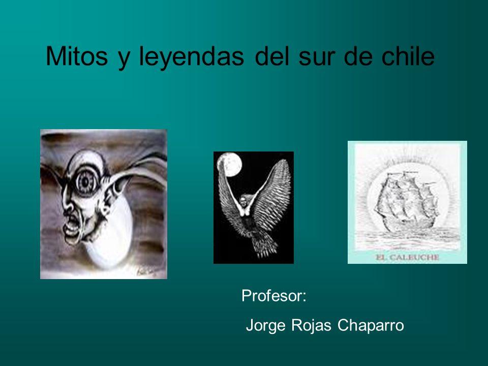 Mitos y leyendas del sur de chile Profesor: Jorge Rojas Chaparro