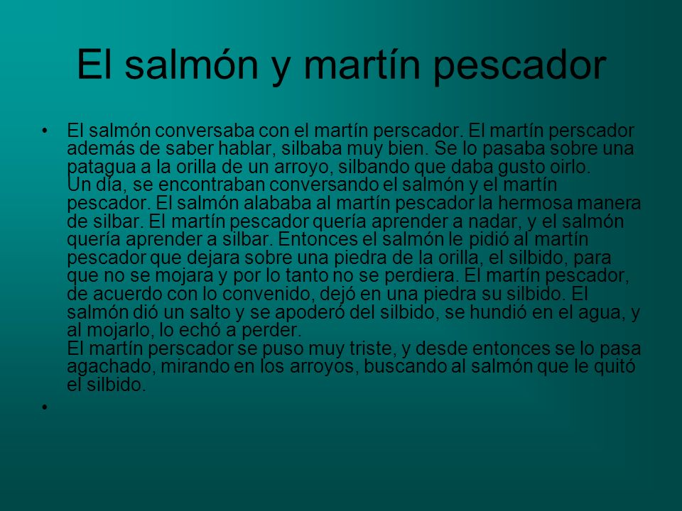 El salmón y martín pescador El salmón conversaba con el martín perscador. El martín perscador además de saber hablar, silbaba muy bien. Se lo pasaba s