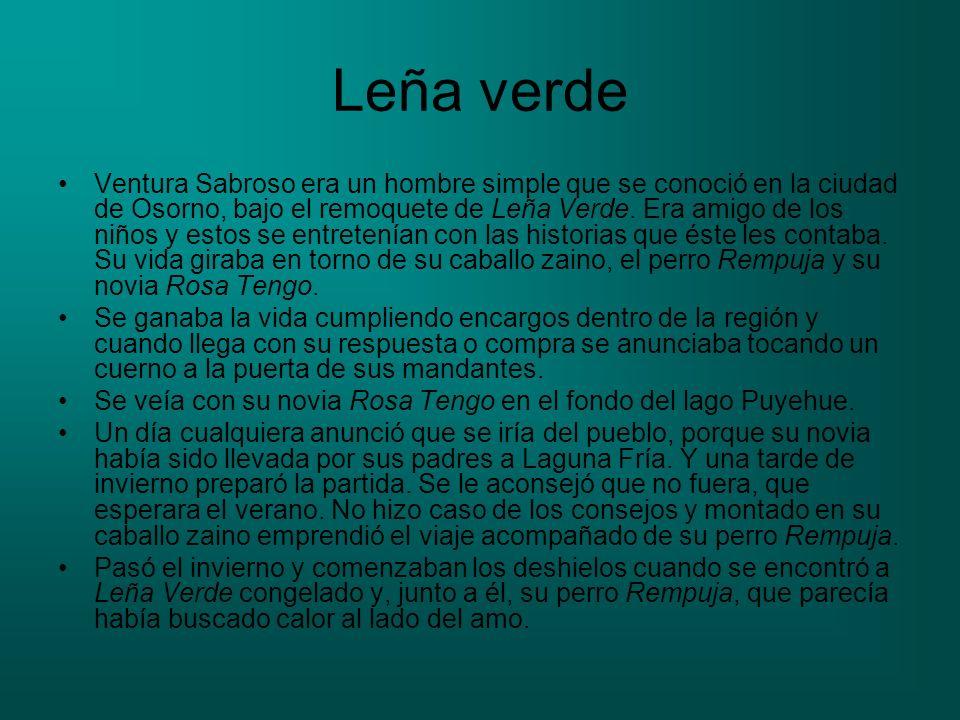 Leña verde Ventura Sabroso era un hombre simple que se conoció en la ciudad de Osorno, bajo el remoquete de Leña Verde. Era amigo de los niños y estos