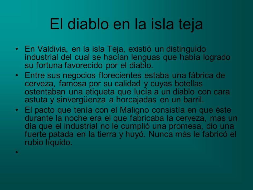 El diablo en la isla teja En Valdivia, en la isla Teja, existió un distinguido industrial del cual se hacían lenguas que había logrado su fortuna favo