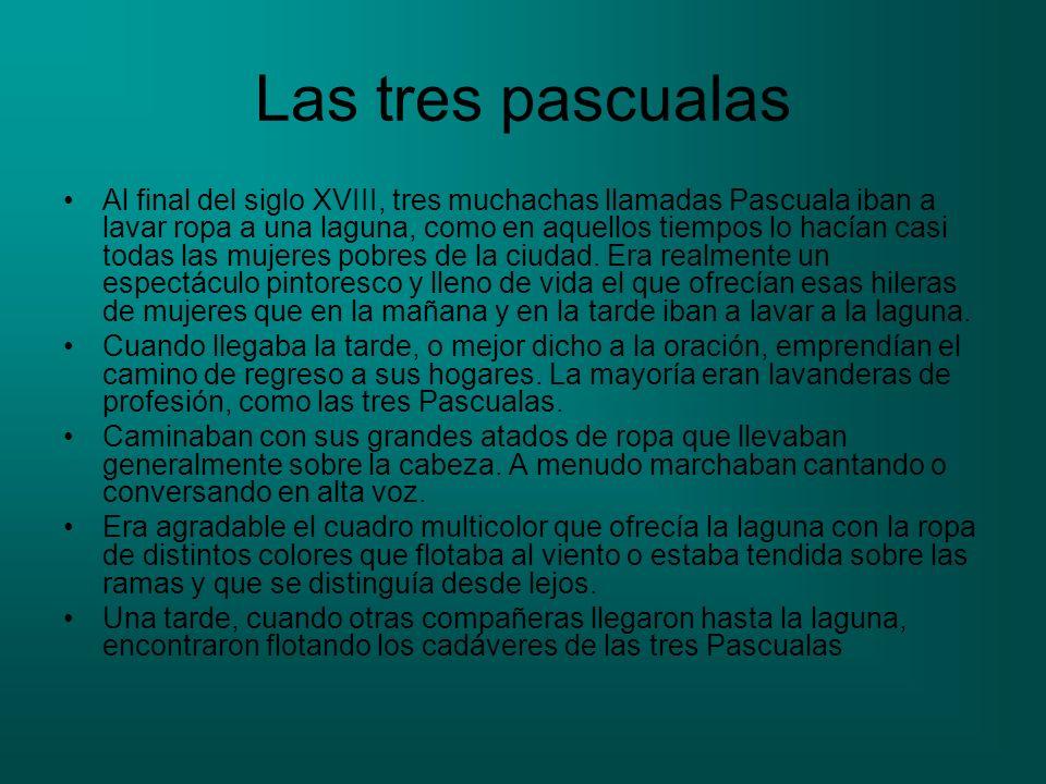 Las tres pascualas Al final del siglo XVIII, tres muchachas llamadas Pascuala iban a lavar ropa a una laguna, como en aquellos tiempos lo hacían casi