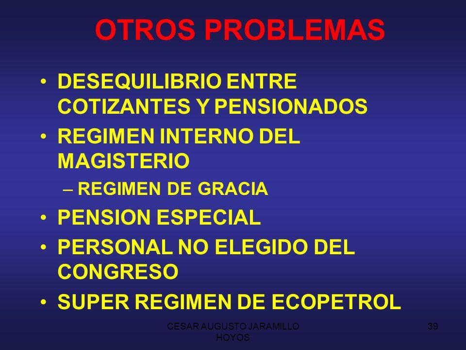 CESAR AUGUSTO JARAMILLO HOYOS 38 OTROS PROBLEMAS CARENCIA DE RESERVAS Y DE AHORRO COEXISTENCIA DE REGIMENES INFORMALIDAD DEL MERCADO LABORAL TRANSICIÓN DEMOGRAFICA AUMENTO DE ESPERANZA DE VIDA