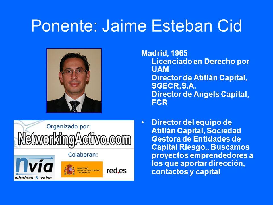 Ponente: Jaime Esteban Cid Madrid, 1965 Licenciado en Derecho por UAM Director de Atitlán Capital, SGECR,S.A. Director de Angels Capital, FCR Director