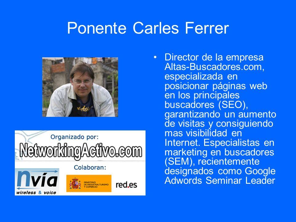 Ponente Carles Ferrer Director de la empresa Altas-Buscadores.com, especializada en posicionar páginas web en los principales buscadores (SEO), garantizando un aumento de visitas y consiguiendo mas visibilidad en Internet.