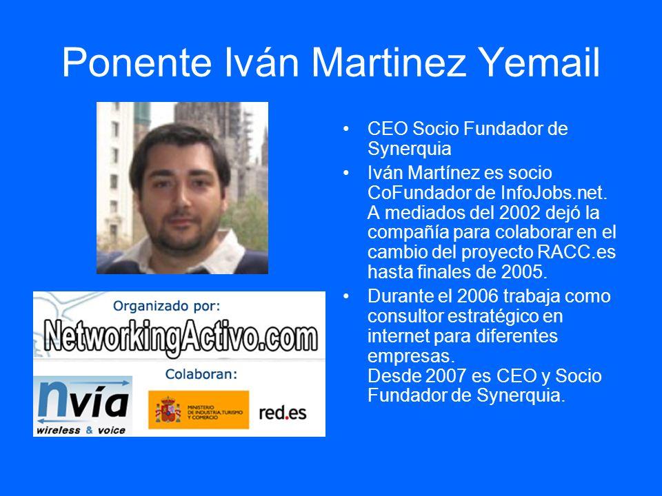 Ponente Iván Martinez Yemail CEO Socio Fundador de Synerquia Iván Martínez es socio CoFundador de InfoJobs.net. A mediados del 2002 dejó la compañía p