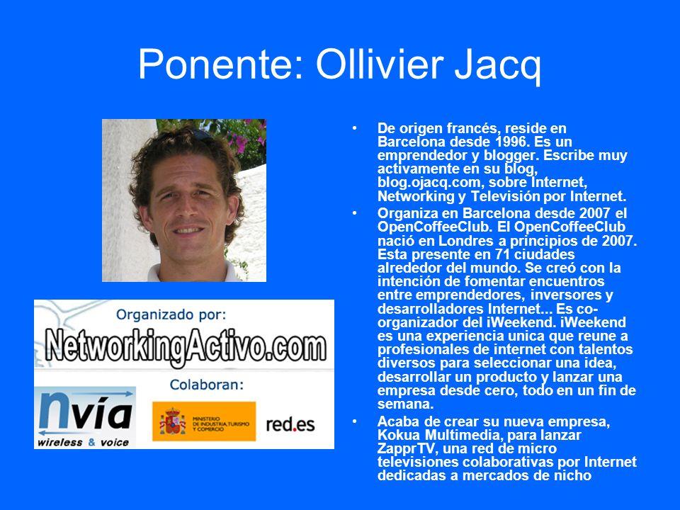Ponente: Ollivier Jacq De origen francés, reside en Barcelona desde 1996. Es un emprendedor y blogger. Escribe muy activamente en su blog, blog.ojacq.