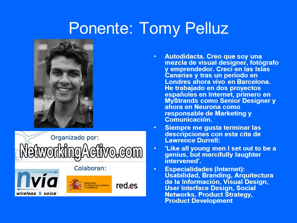 Ponente: Tomy Pelluz Autodidacta. Creo que soy una mezcla de visual designer, fotógrafo y emprendedor. Crecí en las Islas Canarias y tras un período e