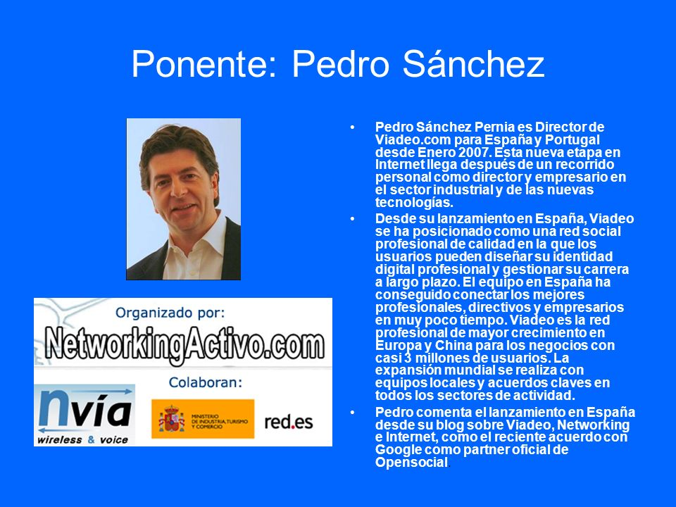 Ponente: Pedro Sánchez Pedro Sánchez Pernia es Director de Viadeo.com para España y Portugal desde Enero 2007. Esta nueva etapa en Internet llega desp