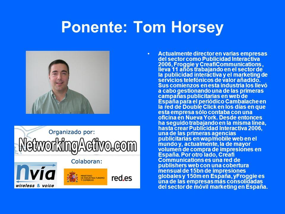 Ponente: Tom Horsey Actualmente director en varias empresas del sector como Publicidad Interactiva 2006, Froggie y CreafiCommunications, lleva 11 años trabajando en el sector de la publicidad interactiva y el marketing de servicios telefónicos de valor añadido.