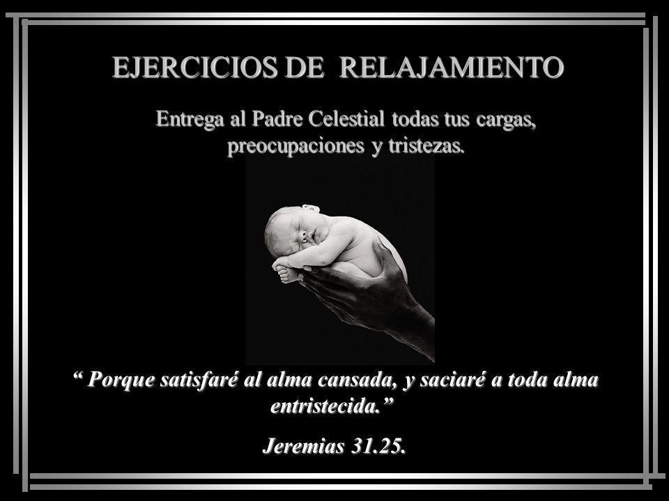 EJERCICIOS DE RELAJAMIENTO Entrega al Padre Celestial todas tus cargas, preocupaciones y tristezas. Venid a mí todos los que estáis trabajados y carga