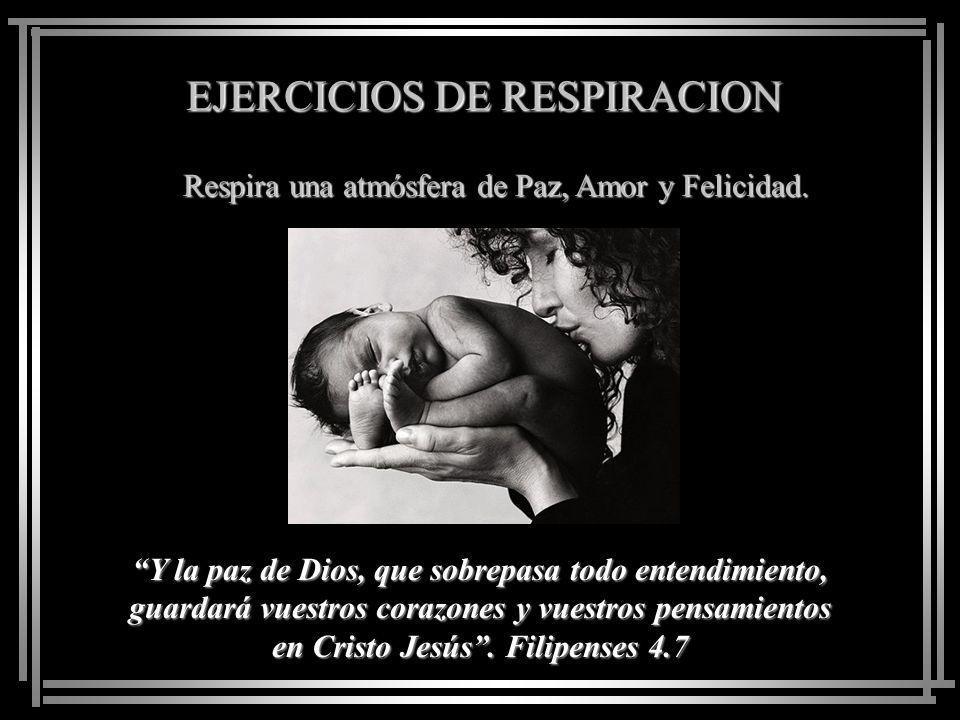 EJERCICIOS DE RESPIRACION Respira una atmósfera de Paz, Amor y Felicidad. Buscad la paz con todos, y la santificación, sin la cual nadie verá al Señor