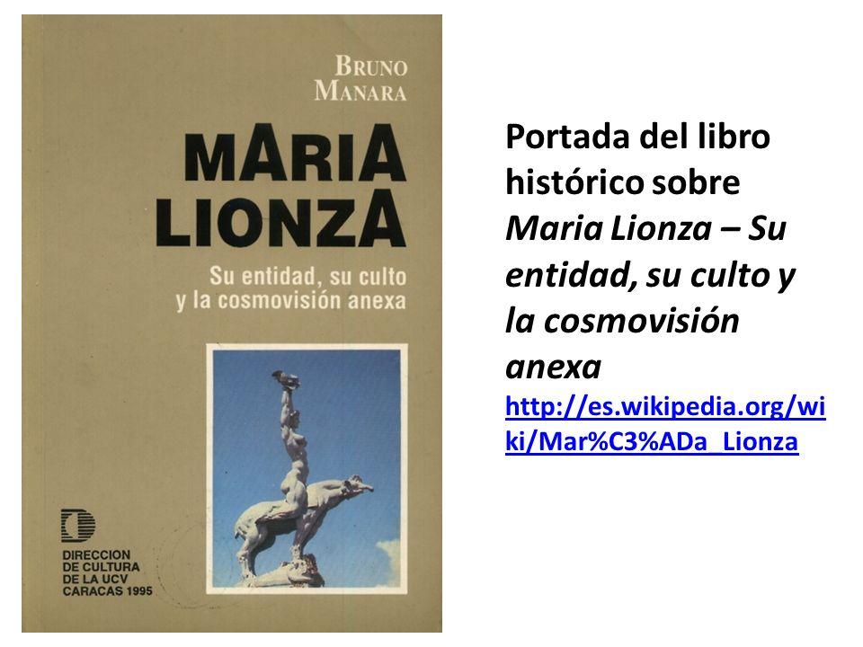 Portada del libro histórico sobre Maria Lionza – Su entidad, su culto y la cosmovisión anexa http://es.wikipedia.org/wi ki/Mar%C3%ADa_Lionza http://es
