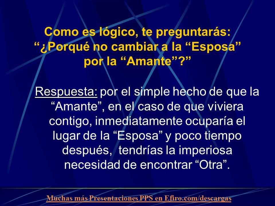 Muchas más Presentaciones PPS en Efiro.com/descargas Como es lógico, te preguntarás: ¿Porqué no cambiar a la Esposa por la Amante? Respuesta: Respuest