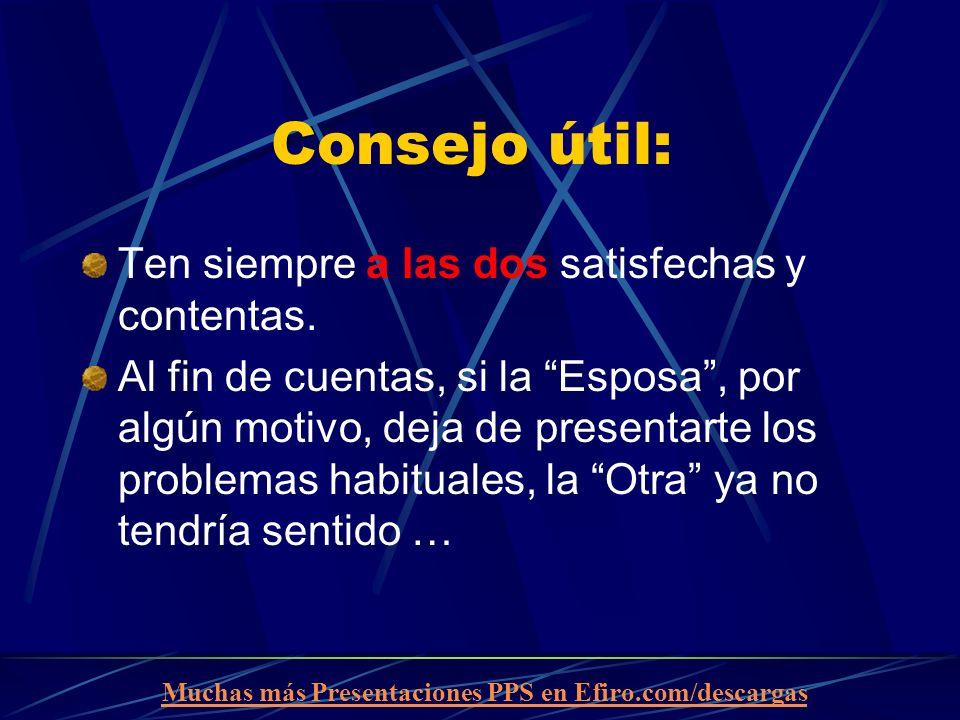 Muchas más Presentaciones PPS en Efiro.com/descargas Consejo útil: Ten siempre a las dos satisfechas y contentas. Al fin de cuentas, si la Esposa, por