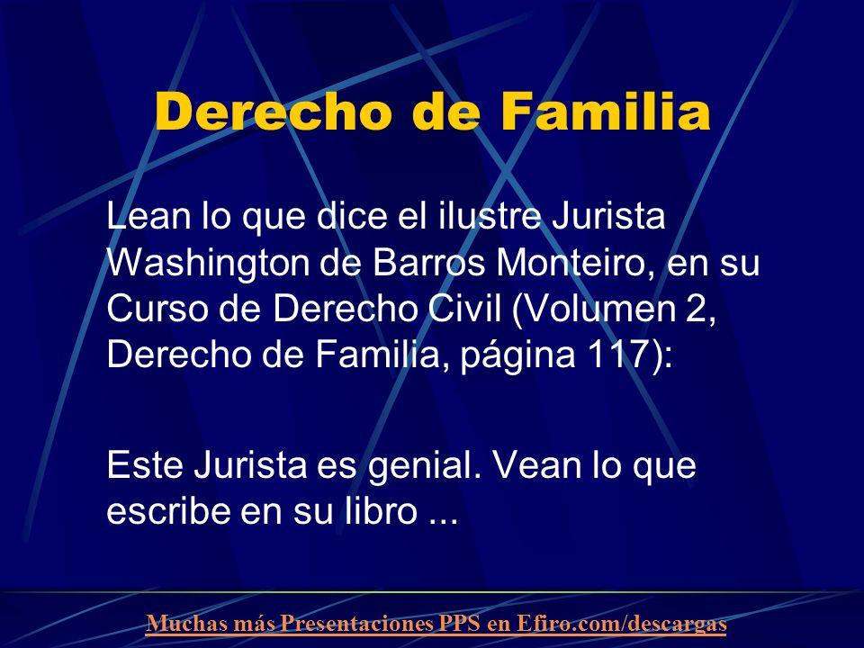Muchas más Presentaciones PPS en Efiro.com/descargas Derecho de Familia Lean lo que dice el ilustre Jurista Washington de Barros Monteiro, en su Curso de Derecho Civil (Volumen 2, Derecho de Familia, página 117): Este Jurista es genial.