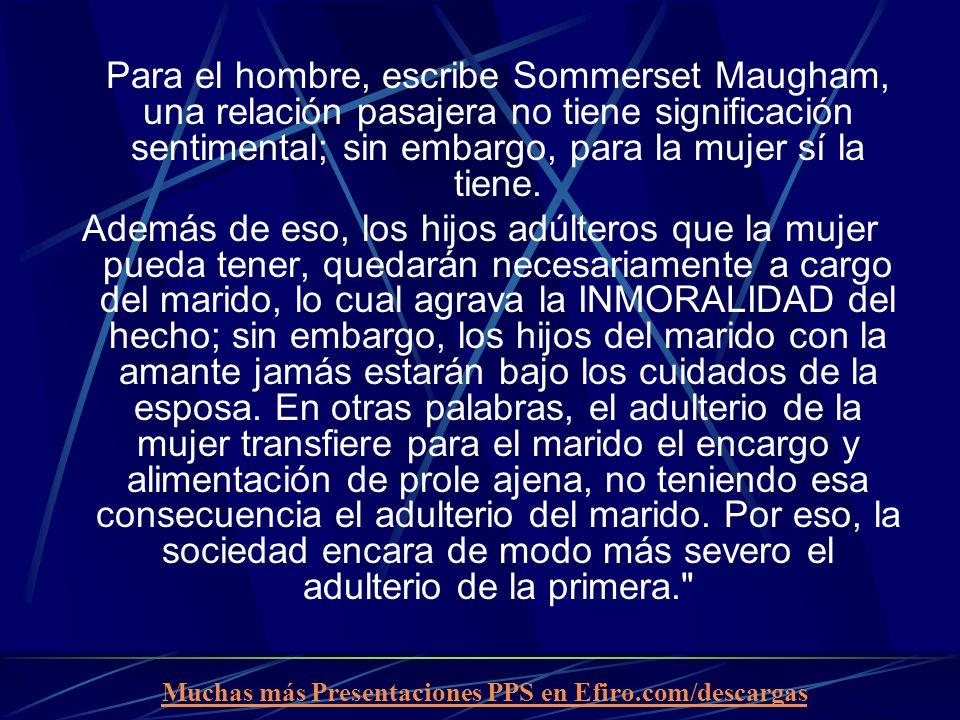 Muchas más Presentaciones PPS en Efiro.com/descargas Para el hombre, escribe Sommerset Maugham, una relación pasajera no tiene significación sentimental; sin embargo, para la mujer sí la tiene.