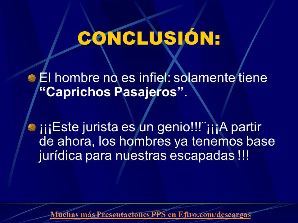 Muchas más Presentaciones PPS en Efiro.com/descargas CONCLUSIÓN: El hombre no es infiel: solamente tiene Caprichos Pasajeros. ¡¡¡Este jurista es un ge