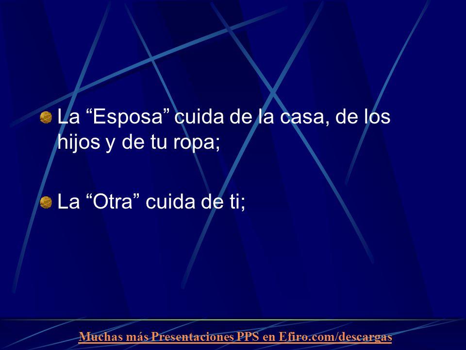 Muchas más Presentaciones PPS en Efiro.com/descargas La Esposa cuida de la casa, de los hijos y de tu ropa; La Otra cuida de ti;