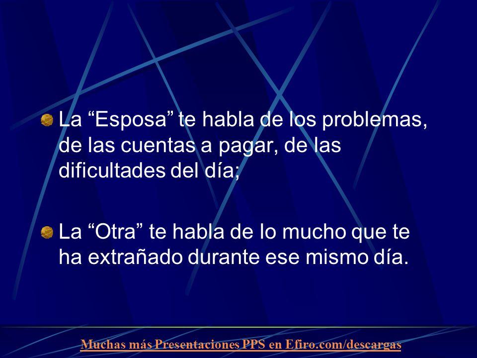 Muchas más Presentaciones PPS en Efiro.com/descargas La Esposa te habla de los problemas, de las cuentas a pagar, de las dificultades del día; La Otra te habla de lo mucho que te ha extrañado durante ese mismo día.