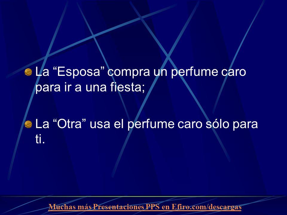 Muchas más Presentaciones PPS en Efiro.com/descargas La Esposa compra un perfume caro para ir a una fiesta; La Otra usa el perfume caro sólo para ti.