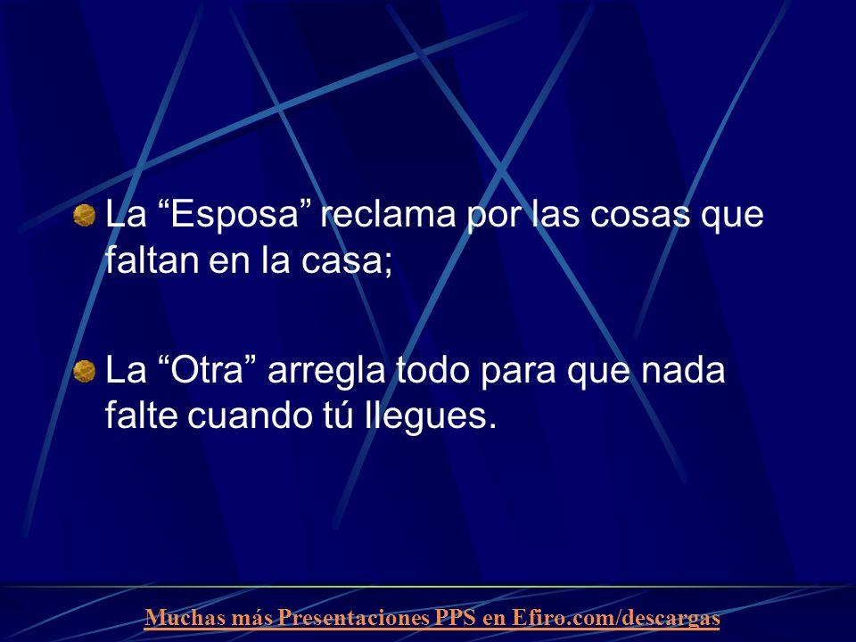 Muchas más Presentaciones PPS en Efiro.com/descargas La Esposa reclama por las cosas que faltan en la casa; La Otra arregla todo para que nada falte c