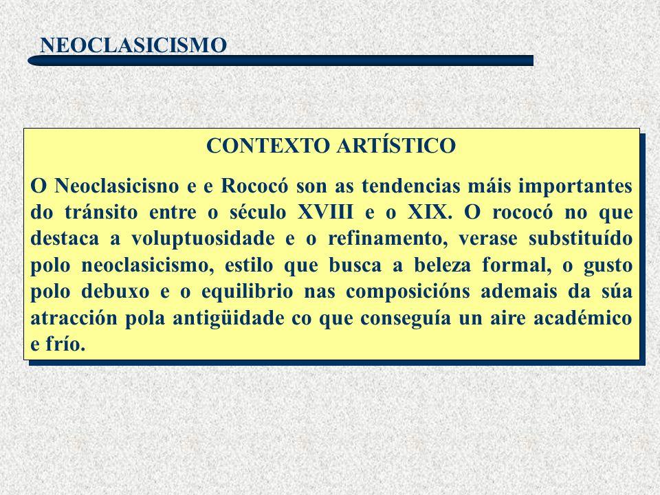NEOCLASICISMO CONTEXTO ARTÍSTICO O Neoclasicisno e e Rococó son as tendencias máis importantes do tránsito entre o século XVIII e o XIX. O rococó no q