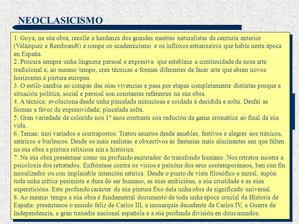 NEOCLASICISMO TRASCENDENCIA Aínda que cultivou o Neoclasicismo e o Romanticismo, Goya como renovador anticipará os cambios radicais que vai experimentar a sensibilidade pictórica contemporánea: Goya representa o polo oposto do neoclasicismo academicista, desprezando os temas mitolóxicos e os anhelos estéticos de beleza ideal segundo os modelos clásicos.